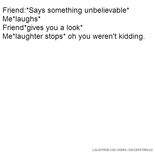 Friend:*Says something unbelievable* Me*laughs* Friend*gives you a look* Me*laughter stops* oh you weren't kidding.