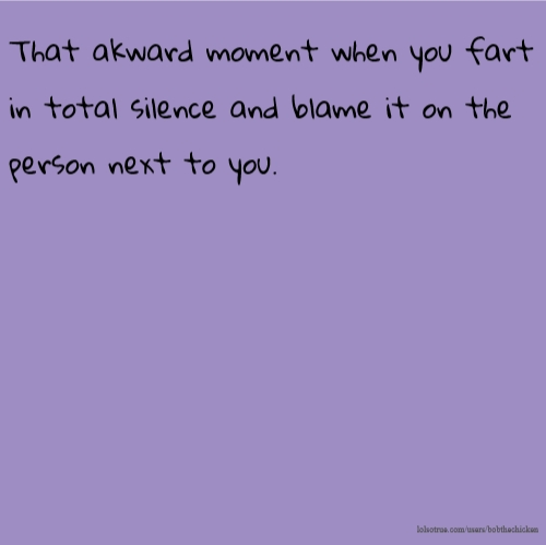 That akward moment when you fart in total silence and blame it on the person next to you.