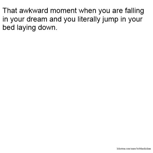 That awkward moment when you are falling in your dream and you literally jump in your bed laying down.