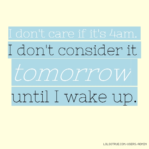 I don't care if it's 4am. I don't consider it tomorrow until I wake up.