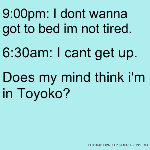 9:00pm: I dont wanna got to bed im not tired. 6:30am: I cant get up. Does my mind think i'm in Toyoko?