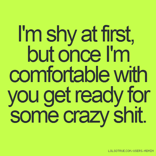 I'm shy at first, but once I'm comfortable with you get ready for some crazy shit.