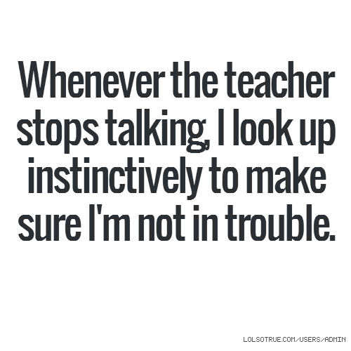 Whenever the teacher stops talking, I look up instinctively to make sure I'm not in trouble.