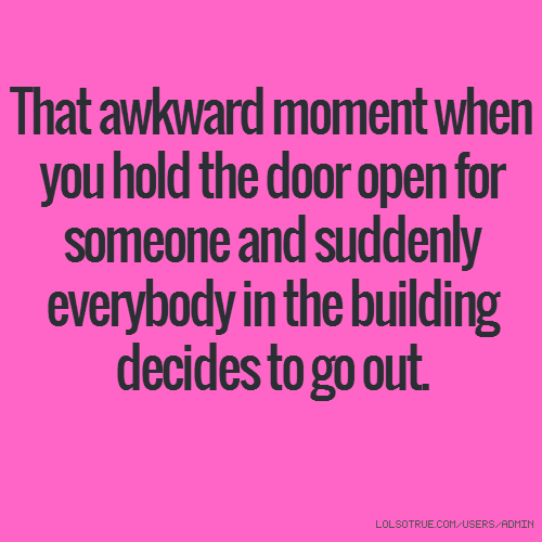 That awkward moment when you hold the door open for someone and suddenly everybody in the building decides to go out.