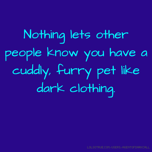 Nothing lets other people know you have a cuddly, furry pet like dark clothing.
