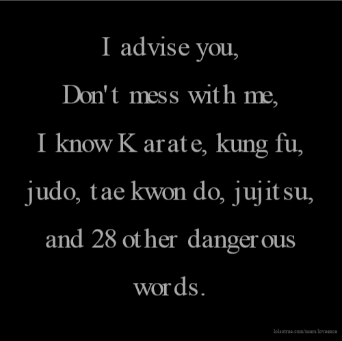 I advise you, Don't mess with me, I know Karate, kung fu, judo, tae kwon do, jujitsu, and 28 other dangerous words.