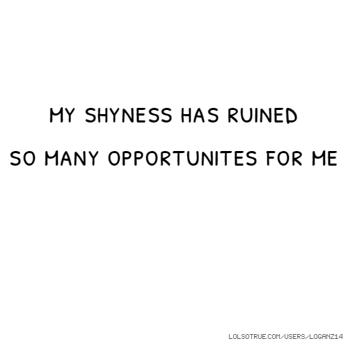 my shyness has ruined so many opportunites for me