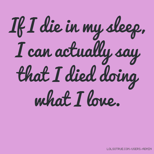 If I die in my sleep, I can actually say that I died doing what I love.