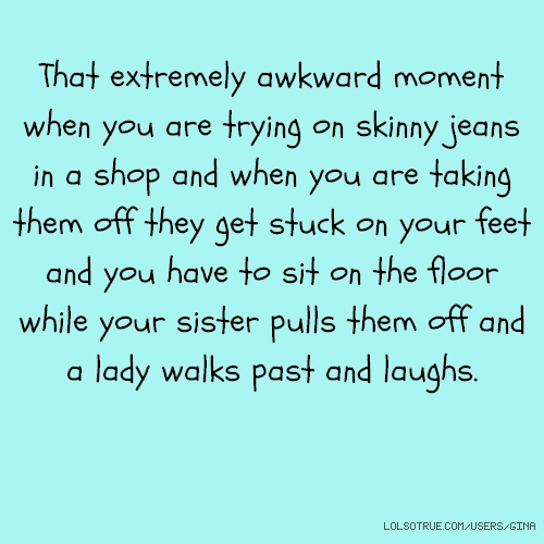 That extremely awkward moment when you are trying on skinny jeans in a shop and when you are taking them off they get stuck on your feet and you have to sit on the floor while your sister pulls them off and a lady walks past and laughs.