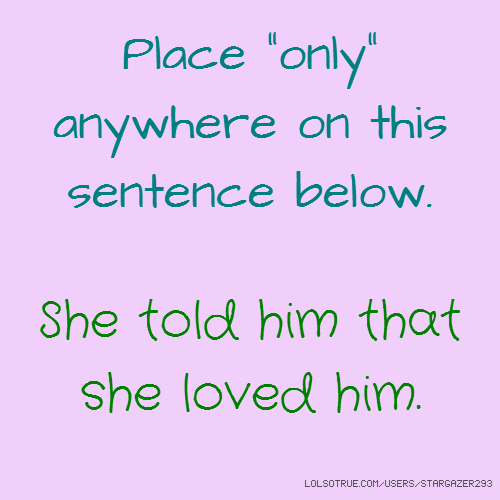 "Place ""only"" anywhere on this sentence below. She told him that she loved him."