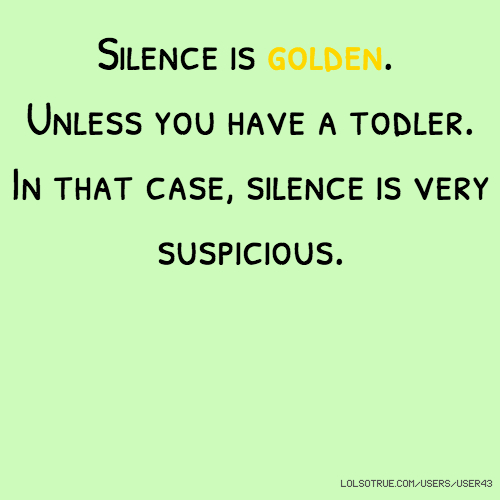Silence is golden. Unless you have a todler. In that case, silence is very suspicious.