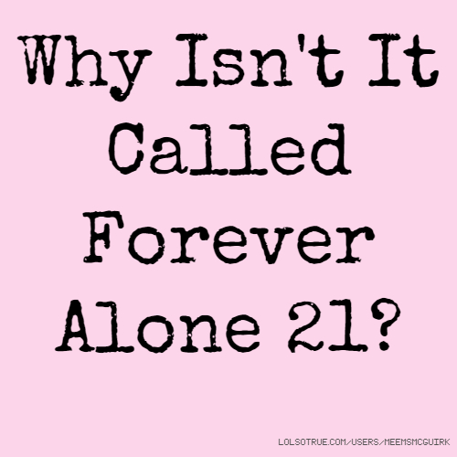 Why Isn't It Called Forever Alone 21?