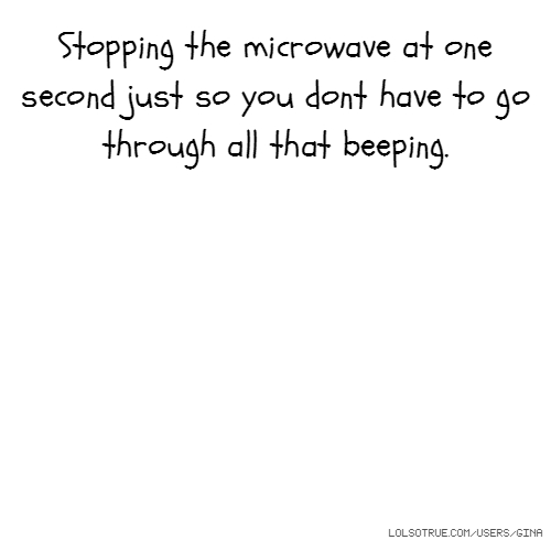 Stopping the microwave at one second just so you dont have to go through all that beeping.