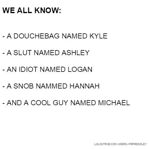 WE ALL KNOW: - A DOUCHEBAG NAMED KYLE - A SLUT NAMED ASHLEY - AN IDIOT NAMED LOGAN - A SNOB NAMMED HANNAH - AND A COOL GUY NAMED MICHAEL