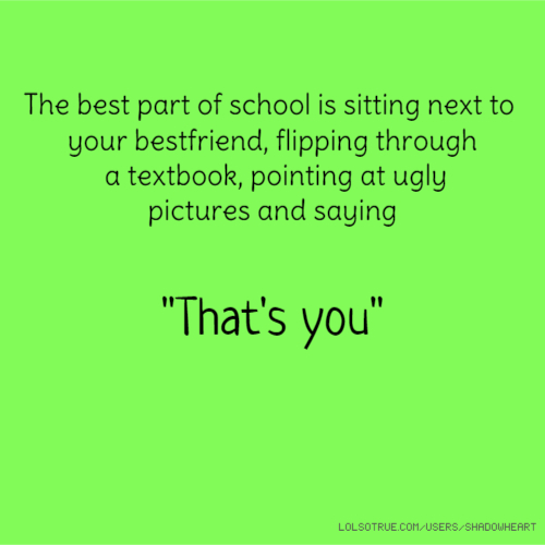 "The best part of school is sitting next to your bestfriend, flipping through a textbook, pointing at ugly pictures and saying ""That's you"""