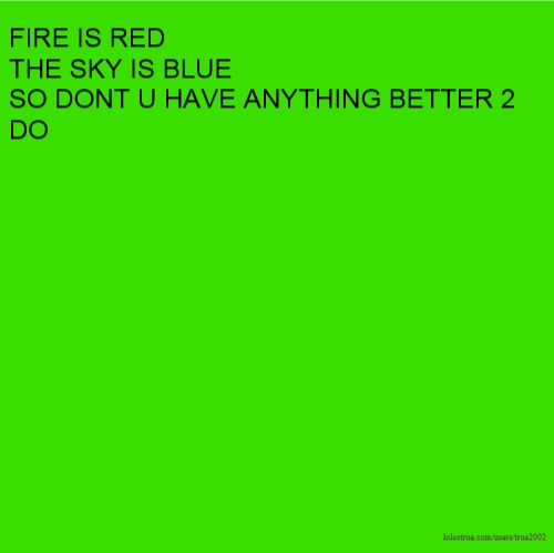 FIRE IS RED THE SKY IS BLUE SO DONT U HAVE ANYTHING BETTER 2 DO