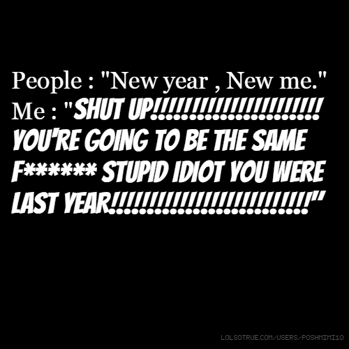 """People : """"New year , New me."""" Me : """"SHUT UP!!!!!!!!!!!!!!!!!!!!!! YOU'RE GOING TO BE THE SAME F****** STUPID IDIOT YOU WERE LAST YEAR!!!!!!!!!!!!!!!!!!!!!!!!!!"""""""