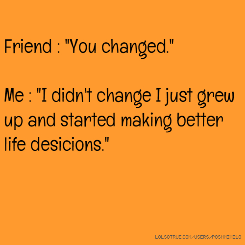 """Friends Make Life Better Quotes: Friend : """"You Changed."""" Me : """"I Didn't Change I Just Grew"""