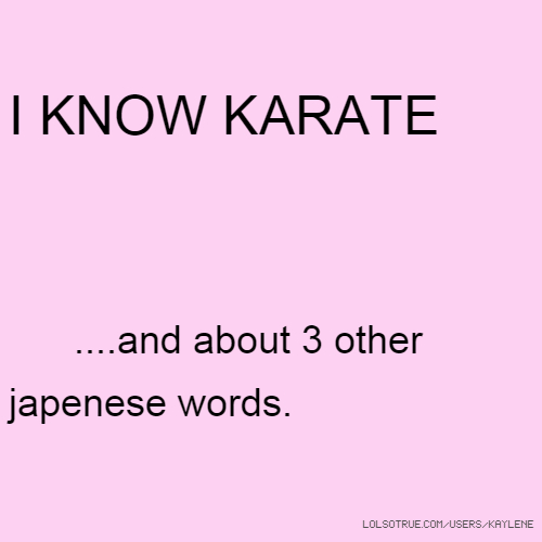 I KNOW KARATE ....and about 3 other japenese words.