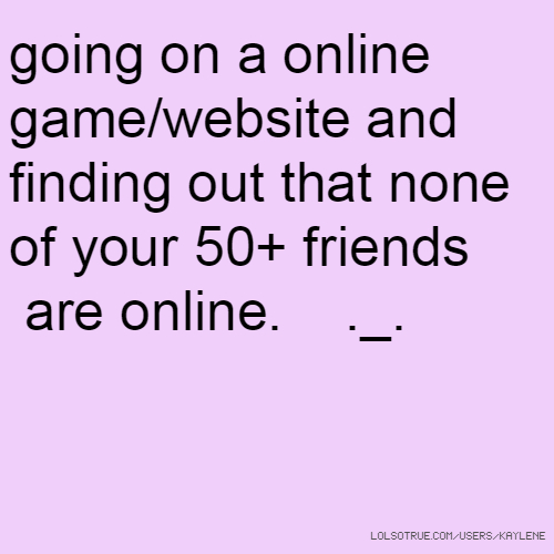 going on a online game/website and finding out that none of your 50+ friends are online. ._.