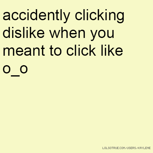 accidently clicking dislike when you meant to click like o_o
