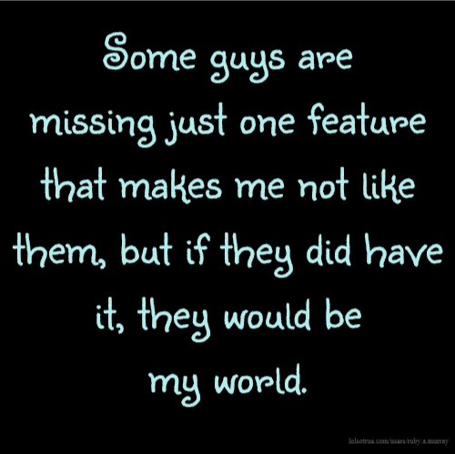 Some guys are missing just one feature that makes me not like them, but if they did have it, they would be my world.