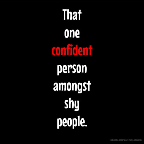 Funny Quotes Shy People: That One Confident Person Amongst Shy People