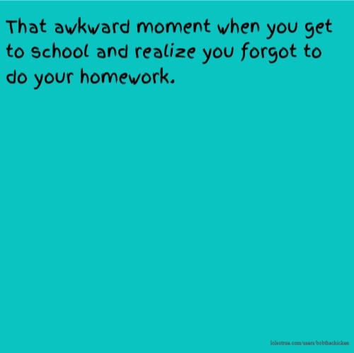 That awkward moment when you get to school and realize you forgot to do your homework.
