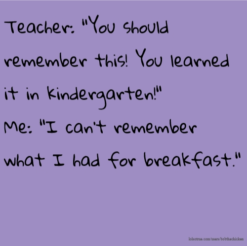 "Teacher: ""You should remember this! You learned it in kindergarten!"" Me: ""I can't remember what I had for breakfast."""