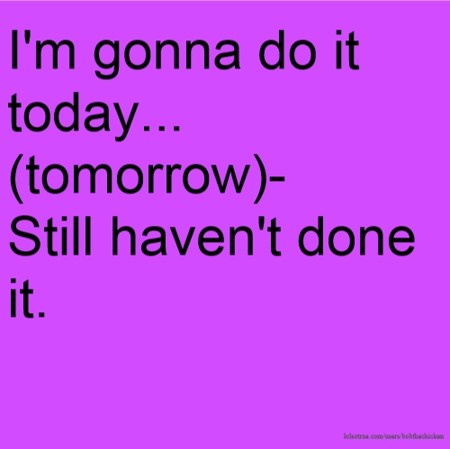 I'm gonna do it today... (tomorrow)- Still haven't done it.