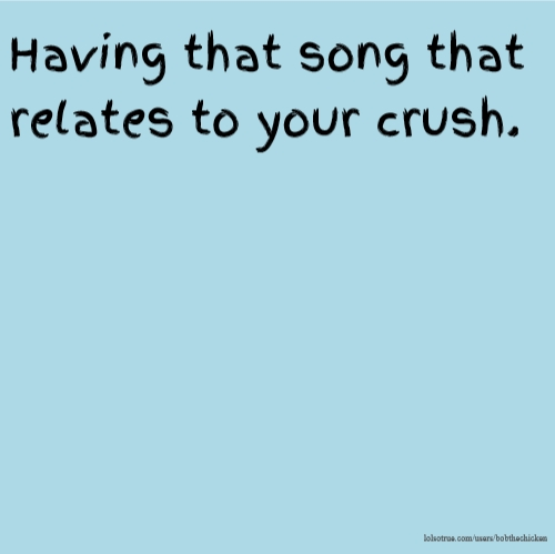 Having that song that relates to your crush.