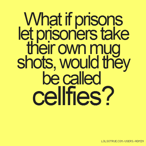 What if prisons let prisoners take their own mug shots, would they be called cellfies?