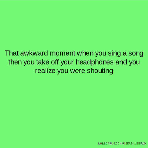That awkward moment when you sing a song then you take off your headphones and you realize you were shouting
