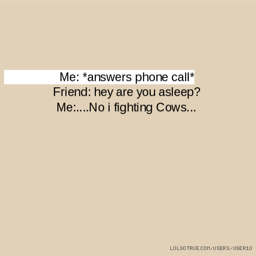 Me: *answers phone call* Friend: hey are you asleep? Me:....No i fighting Cows...