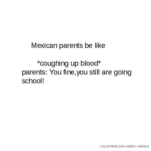 Mexican parents be like *coughing up blood* parents: You fine,you still are going school!