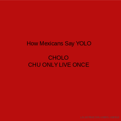 How Mexicans Say YOLO CHOLO CHU ONLY LIVE ONCE