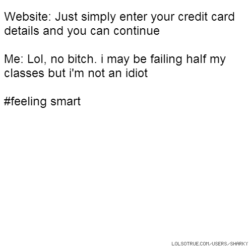 Website: Just simply enter your credit card details and you can continue Me: Lol, no bitch. i may be failing half my classes but i'm not an idiot #feeling smart