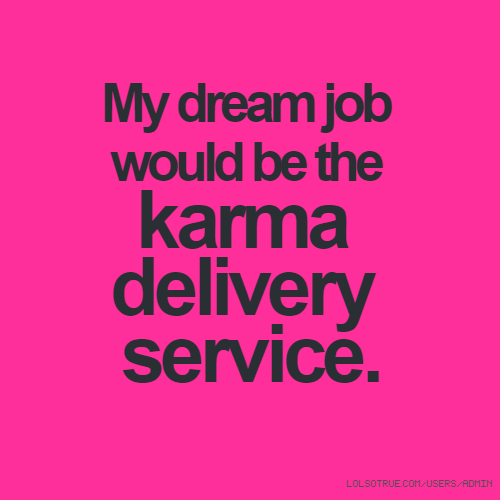My dream job would be the karma delivery service.