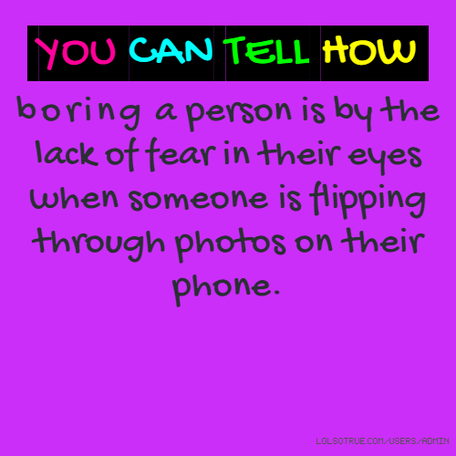 YOU CAN TELL HOW boring a person is by the lack of fear in their eyes when someone is flipping through photos on their phone.