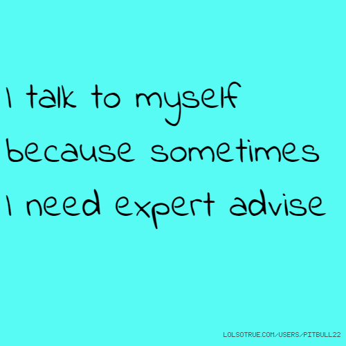 I talk to myself because sometimes I need expert advise