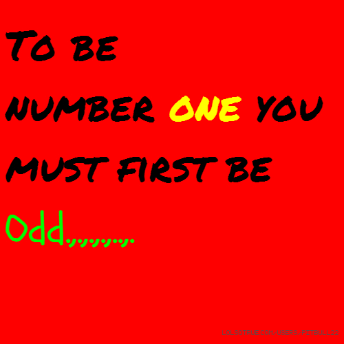To be number one you must first be Odd.,.,.,.,..,.