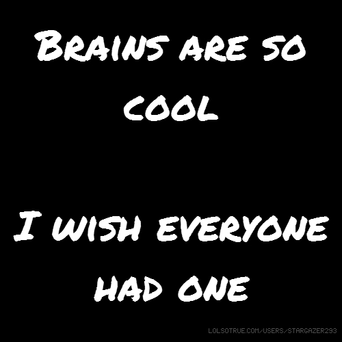 Brains are so cool I wish everyone had one