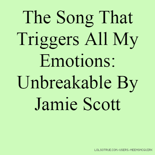 The Song That Triggers All My Emotions: Unbreakable By Jamie Scott