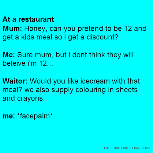 At a restaurant Mum: Honey, can you pretend to be 12 and get a kids meal so i get a discount? Me: Sure mum, but i dont think they will beleive i'm 12... Waitor: Would you like icecream with that meal? we also supply colouring in sheets and crayons. me: *facepalm*
