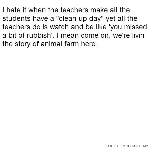 "I hate it when the teachers make all the students have a ""clean up day"" yet all the teachers do is watch and be like 'you missed a bit of rubbish'. I mean come on, we're livin the story of animal farm here."