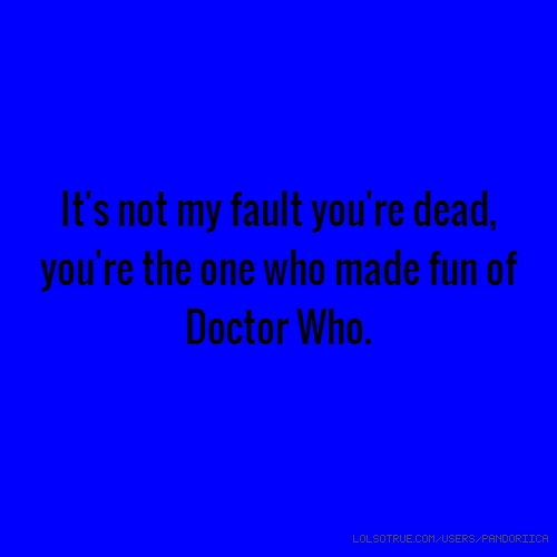 It's not my fault you're dead, you're the one who made fun of Doctor Who.