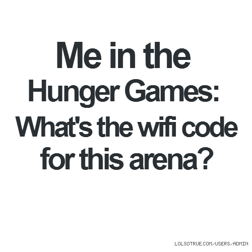 Me in the Hunger Games: What's the wifi code for this arena?