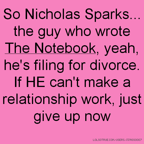 So Nicholas Sparks... the guy who wrote The Notebook, yeah, he's filing for divorce. If HE can't make a relationship work, just give up now