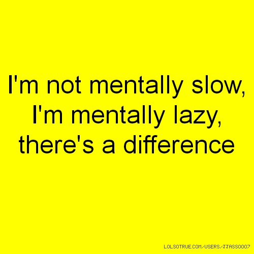 I'm not mentally slow, I'm mentally lazy, there's a difference