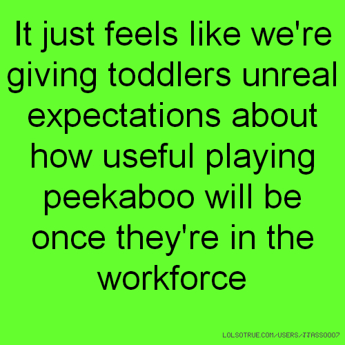 It just feels like we're giving toddlers unreal expectations about how useful playing peekaboo will be once they're in the workforce